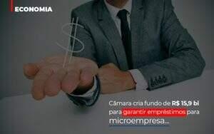 Camara Cria Fundo De Rs 15 9 Bi Para Garantir Emprestimos Para Microempresa Notícias E Artigos Contábeis Notícias E Artigos Contábeis - Contabilidade no Rio de Janeiro | CONWAF Contabilidade